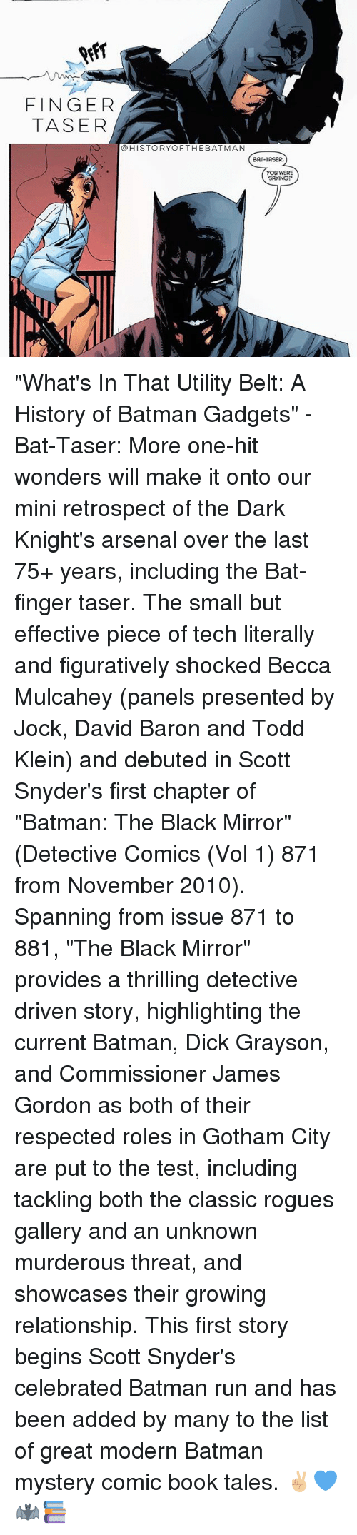 "figuratively: FINGER  TASER  @HISTORYOFTHEBATMAN  BAT-TASER.  YOU WERE  SAYING ""What's In That Utility Belt: A History of Batman Gadgets"" - Bat-Taser: More one-hit wonders will make it onto our mini retrospect of the Dark Knight's arsenal over the last 75+ years, including the Bat-finger taser. The small but effective piece of tech literally and figuratively shocked Becca Mulcahey (panels presented by Jock, David Baron and Todd Klein) and debuted in Scott Snyder's first chapter of ""Batman: The Black Mirror"" (Detective Comics (Vol 1) 871 from November 2010). Spanning from issue 871 to 881, ""The Black Mirror"" provides a thrilling detective driven story, highlighting the current Batman, Dick Grayson, and Commissioner James Gordon as both of their respected roles in Gotham City are put to the test, including tackling both the classic rogues gallery and an unknown murderous threat, and showcases their growing relationship. This first story begins Scott Snyder's celebrated Batman run and has been added by many to the list of great modern Batman mystery comic book tales. ✌🏼💙🦇📚"