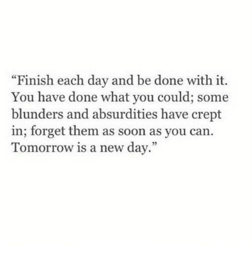 """Soon..., Tomorrow, and Can: """"Finish each day and be done with it.  You have done what you could; some  blunders and absurdities have crept  in; forget them as soon as you can.  Tomorrow is a new day.""""  95"""