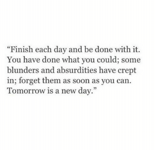 """Blunders: """"Finish each day and be done with it.  You have done what you could; some  blunders and absurdities have crept  in; forget them as soon as you can.  Tomorrow is a new day.""""  95"""