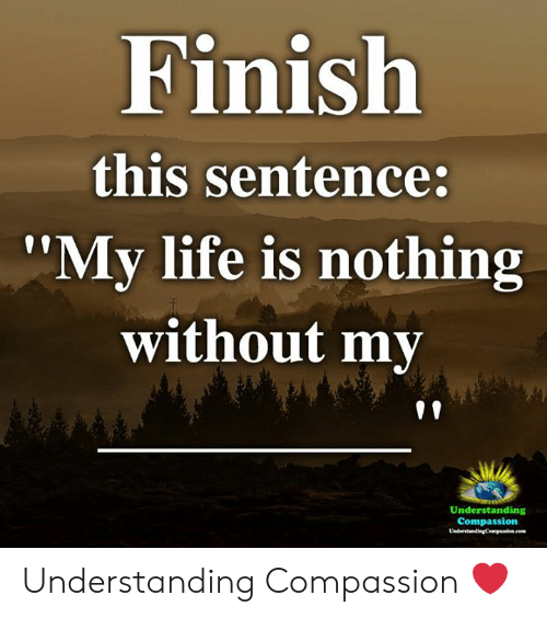 """Life, Memes, and Compassion: Finish  this sentence:  '""""My life is nothing  without my  Understanding  Compassion Understanding Compassion ❤️"""