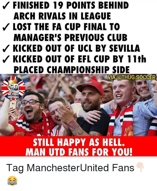 fa cup: FINISHED 19 POINTS BEHIND  ARCH RIVALS IN LEAGUE  LOST THE FA CUP FINAL TO  MANAGER'S PREVIOUS CLUB  KICKED OUT OF UCL BY SEVILLA  KICKED OUT OF EFL CUP BY 11th  PLACED CHAMPIONSHIP SIDE  VIA OTHUG.SOCCER  WE TROLL  FOOTBALL  STILL HAPPY AS HELL.  MAN UTD FANS FOR YOU Tag ManchesterUnited Fans👇🏻😂