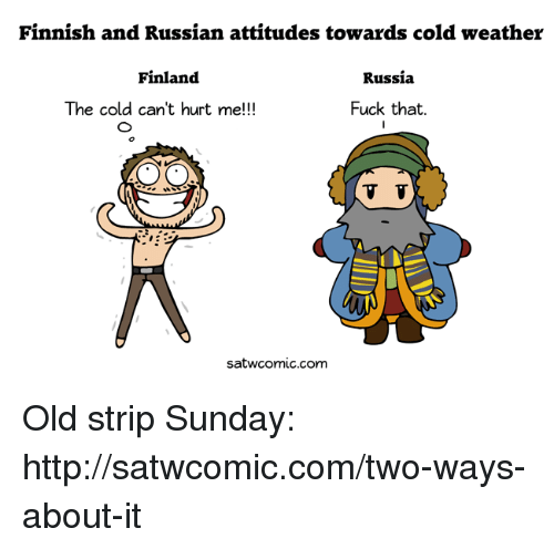 Dank, Russia, and Weather: Finnish and Russian attitudes towards cold weather  Finland  Russia  The cold can't hurt me!!!  Fuck that  TV  satwocomic com Old strip Sunday: http://satwcomic.com/two-ways-about-it
