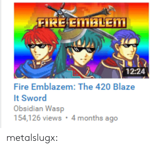 420 Blaze It: FIRE EMBLEM  12:24  Fire Emblazem: The 420 Blaze  It Sword  Obsidian Wasp  154,126 views : 4 months ago metalslugx:
