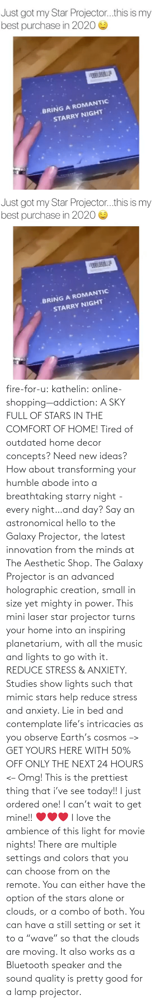 "choose: fire-for-u:  kathelin: online-shopping—addiction:  A SKY FULL OF STARS IN THE COMFORT OF HOME! Tired of outdated home decor concepts? Need new ideas? How about transforming your humble abode into a breathtaking starry night - every night…and day? Say an astronomical hello to the Galaxy Projector, the latest innovation from the minds at The Aesthetic Shop. The Galaxy Projector is an advanced holographic creation, small in size yet mighty in power. This mini laser star projector turns your home into an inspiring planetarium, with all the music and lights to go with it. REDUCE STRESS & ANXIETY. Studies show lights such that mimic stars help reduce stress and anxiety. Lie in bed and contemplate life's intricacies as you observe Earth's cosmos  –> GET YOURS HERE WITH 50% OFF ONLY THE NEXT 24 HOURS <–   Omg! This is the prettiest thing that i've see today!! I just ordered one! I can't wait to get mine!! ❤️️❤️️❤️️  I love the ambience of this light for movie nights! There are multiple settings and colors that you can choose from on the remote. You can either have the option of the stars alone or clouds, or a combo of both. You can have a still setting or set it to a ""wave"" so that the clouds are moving. It also works as a Bluetooth speaker and the sound quality is pretty good for a lamp projector."