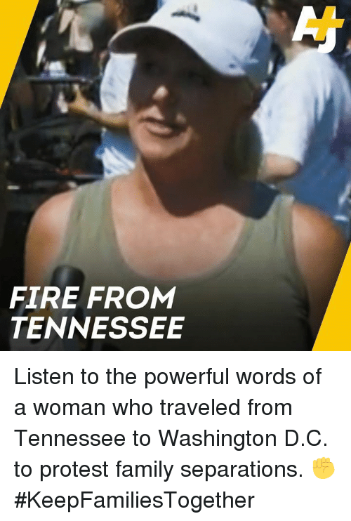 Family, Fire, and Memes: FIRE FROM  TENNESSEE Listen to the powerful words of a woman who traveled from Tennessee to Washington D.C. to protest family separations. ✊#KeepFamiliesTogether