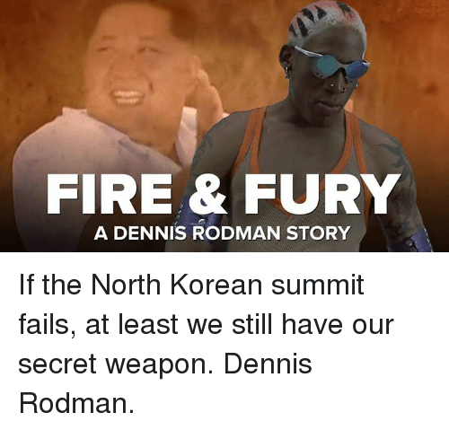 Dank, Dennis Rodman, and Fire: FIRE& FURY  A DENNIS RODMAN STORY If the North Korean summit fails, at least we still have our secret weapon. Dennis Rodman.
