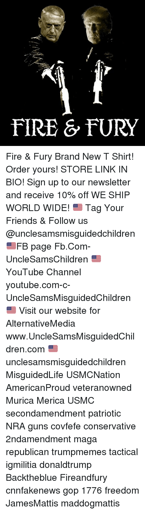 channeling: FIRE & FURY Fire & Fury Brand New T Shirt! Order yours! STORE LINK IN BIO! Sign up to our newsletter and receive 10% off WE SHIP WORLD WIDE! 🇺🇸 Tag Your Friends & Follow us @unclesamsmisguidedchildren 🇺🇸FB page Fb.Com-UncleSamsChildren 🇺🇸YouTube Channel youtube.com-c-UncleSamsMisguidedChildren 🇺🇸 Visit our website for AlternativeMedia www.UncleSamsMisguidedChildren.com 🇺🇸 unclesamsmisguidedchildren MisguidedLife USMCNation AmericanProud veteranowned Murica Merica USMC secondamendment patriotic NRA guns covfefe conservative 2ndamendment maga republican trumpmemes tactical igmilitia donaldtrump Backtheblue Fireandfury cnnfakenews gop 1776 freedom JamesMattis maddogmattis
