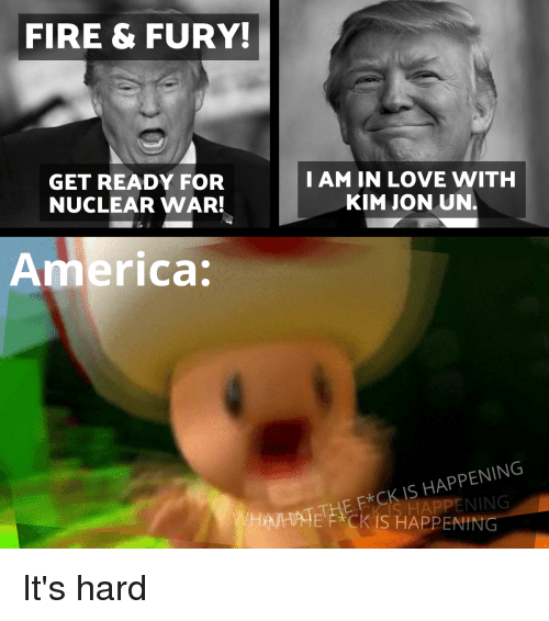 America, Fire, and Love: FIRE & FURY  GET READY FOR  NUCLEAR WAR!  I AM IN LOVE WITH  KIM JON UN.  America  AHNE FCK IS HAPPENING  THE E*CK IS HAPPENING