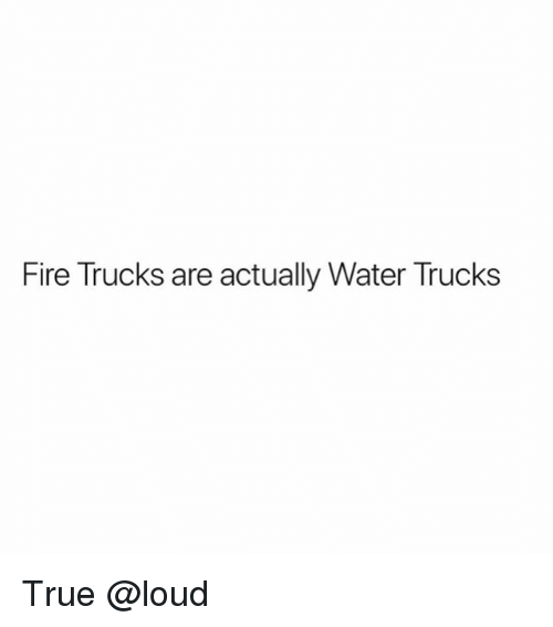 Fire, Memes, and True: Fire Trucks are actually Water Trucks True @loud