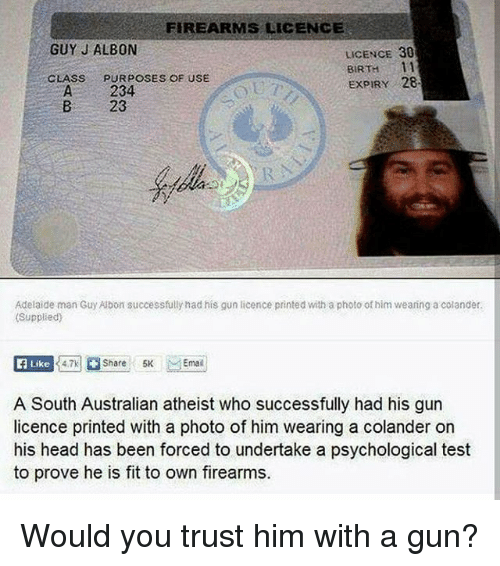 Head, Memes, and Test: FIREARMS LICENCE  GUY J ALBON  LICENCE 30  BIRTH 11  EXPIRY 28  CLASS  PURPOSES OF USE  A 234  B 23  Adelaide man Guy Albon successfully had his gun licence printed with a photo of him weaning a colander.  (Supplied)  E Like  A South Australian atheist who successfully had his gun  licence printed with a photo of him wearing a colander on  his head has been forced to undertake a psychological test  to prove he is fit to own firearms. Would you trust him with a gun?