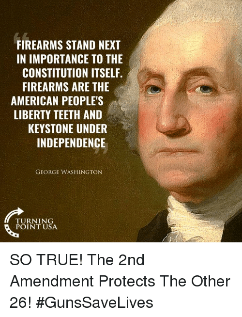 Memes, True, and American: FIREARMS STAND NEXT  IN IMPORTANCE TO THE  CONSTITUTION ITSELF.  FIREARMS ARE THE  AMERICAN PEOPLE'S  LIBERTY TEETH AND  KEYSTONE UNDER  INDEPENDENCE  GEORGE WASHINGTON  TURNING  POINT USA SO TRUE! The 2nd Amendment Protects The Other 26! #GunsSaveLives