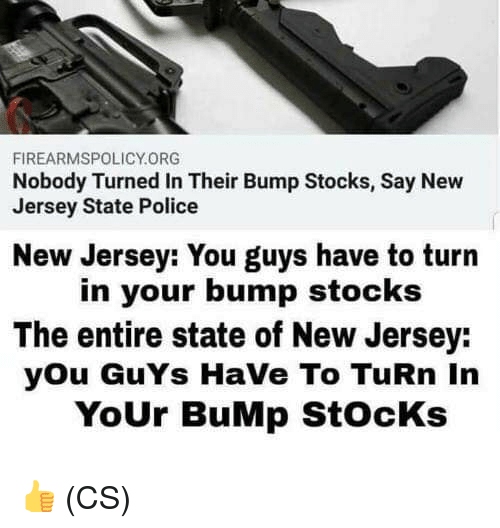 Memes, Police, and New Jersey: FIREARMSPOLICY.ORG  Nobody Turned In Their Bump Stocks, Say New  Jersey State Police  New Jersey: You guys have to turn  in your bump stocks  The entire state of New Jersey:  you GuYs HaVe To TuRn In  YoUr BuMp StocKs 👍 (CS)