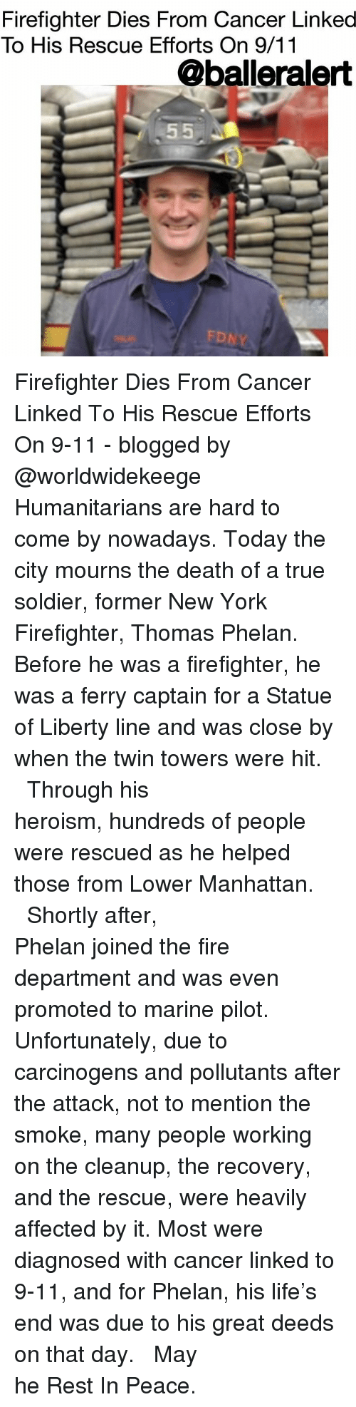 9/11, Fire, and Life: Firefighter Dies From Cancer Linked  To His Rescue Efforts On 9/11  @balleralert  FD Firefighter Dies From Cancer Linked To His Rescue Efforts On 9-11 - blogged by @worldwidekeege ⠀⠀⠀⠀⠀⠀⠀⠀⠀ ⠀⠀⠀⠀⠀⠀⠀⠀⠀ Humanitarians are hard to come by nowadays. Today the city mourns the death of a true soldier, former New York Firefighter, Thomas Phelan. Before he was a firefighter, he was a ferry captain for a Statue of Liberty line and was close by when the twin towers were hit. ⠀⠀⠀⠀⠀⠀⠀⠀⠀ ⠀⠀⠀⠀⠀⠀⠀⠀⠀ Through his heroism, hundreds of people were rescued as he helped those from Lower Manhattan. ⠀⠀⠀⠀⠀⠀⠀⠀⠀ ⠀⠀⠀⠀⠀⠀⠀⠀⠀ Shortly after, Phelan joined the fire department and was even promoted to marine pilot. Unfortunately, due to carcinogens and pollutants after the attack, not to mention the smoke, many people working on the cleanup, the recovery, and the rescue, were heavily affected by it. Most were diagnosed with cancer linked to 9-11, and for Phelan, his life's end was due to his great deeds on that day. ⠀⠀⠀⠀⠀⠀⠀⠀⠀ ⠀⠀⠀⠀⠀⠀⠀⠀⠀ May he Rest In Peace.