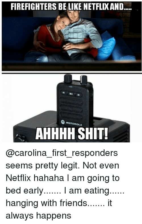 Be Like, Friends, and Memes: FIREFIGHTERS BE LIKE NETFLIXAND....  AHHHH SHIT! @carolina_first_responders seems pretty legit. Not even Netflix hahaha I am going to bed early....... I am eating...... hanging with friends....... it always happens