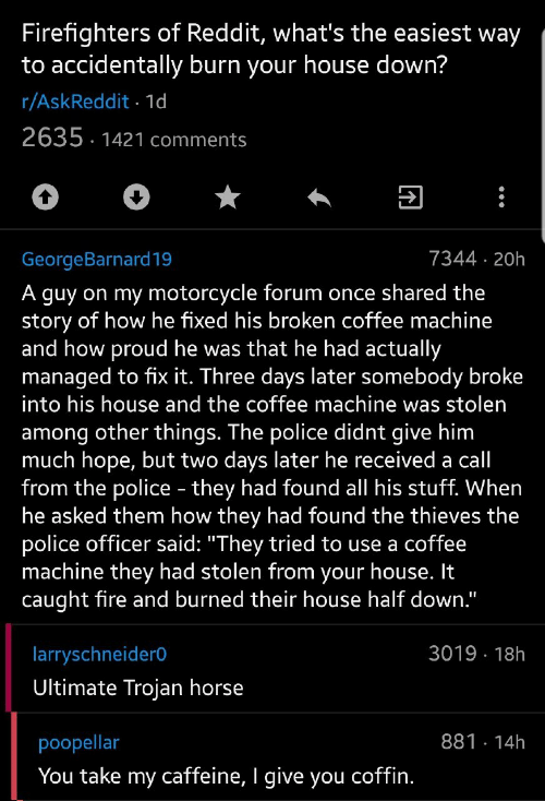 "Whats The: Firefighters of Reddit, what's the easiest way  to accidentally burn your house down?  r/AskReddit 1d  2635 1421 comments  7344 20h  GeorgeBarnard19  A guy on my motorcycle forum once shared the  story of how he fixed his broken coffee machine  and how proud he was that he had actually  managed to fix it. Three days later somebody broke  into his house and the coffee machine was stolen  among other things. The police didnt give him  much hope, but two days later he received a call  from the police - they had found all his stuff. When  he asked them how they had found the thieves the  police officer said: ""They tried to use a coffee  machine they had stolen from your house. It  caught fire and burned their house half down.""  3019 18h  larryschneider0  Ultimate Trojan horse  881 14h  poopellar  You take my caffeine, I give you coffin."
