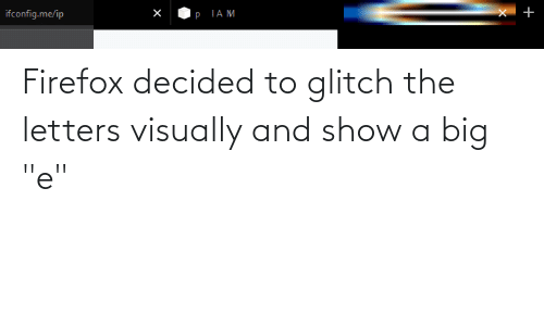 """Big E: Firefox decided to glitch the letters visually and show a big """"e"""""""