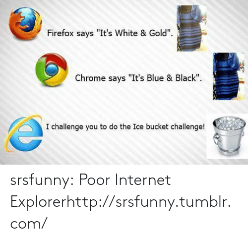 """white gold: Firefox says """"It's White & Gold"""".  Chrome says """"It's Blue & Black"""".  I challenge you to do the Ice bucket challenge! srsfunny:  Poor Internet Explorerhttp://srsfunny.tumblr.com/"""