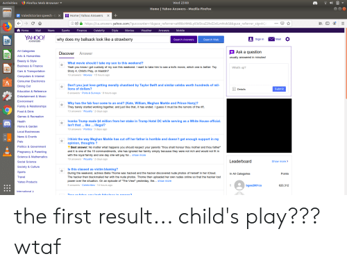 """Aladdin, Cars, and Child's Play: Firefox Web Browser  Wed 23:00  ) E  Activities  Home Yaho0 Answers- Mozilla Firefox  Valedictorian speech - GoX  YHome Yahoo Answers  https://ca.answers.yahoo.com/?guccounter=1&guce_referrer=a HR0cHM6Ly93d3cuZ29vZ2xlLm NvbS8&guce_referrer_sig=AQ  Home  Mail  News  Sports  Finance  Celebrity  Style  Movies  Weather  Answers  Mobile  YAHOO!  why does my ballsack look like a strawberry  Sign in  Mai  Search Answers  Search Web  ANSWERS  Ask a question  All Categories  Discover  Answer  Arts & Humanities  usually answered in minutes!  Beauty & Style  What movie should I take my son to this weekend?  Business & Finance  Yeah you knowi got custody of my son this weekend. I want to take him to see a kid's movie, which one is better: Toy  What's up?  Cars& Transportation  Story 4, Child's Play, or Aladdin?  10 answers Movies 15 hours ago  Computers & Internet  Consumer Electronics  Don't you just love getting morally chastised by Taylor Swift and similar celebs worth hundreds of mil-  lions of dollars?  Dining Out  Details  Submit  Education  Reference  8 answers Polls & Surveys 8 hours ago  Entertainment & Music  Environment  Why has the fab four come to an end? (Kate, William, Meghan Markle and Prince Harry)?  They barely started working together, and just like that, it has ended. I guess it must be the rumors of the rift.  13 answers Royalty 2 days ago  Family & Relations hi ps  Food & Drink  Games  Recreation  Ivanka Trump made $4 million from her stake in Trump Hotel DC while serving as a White House official.  Isn't that ... like ... illegal?  Health  Home & Garden  10 answers Politics  3 days ago  Local Businesses  News & Events  I think the way Meghan Markle has cut off her father is horrible and doesn't get enough support in my  opinion, thoughts ?  Pets  Politics  Government  Best answer: No matter what happens you should respect your parents """"thou shalt honour thou mother and thou father""""  and it is one of the 10 commandments, sh"""