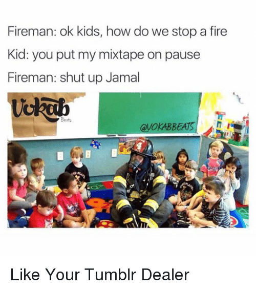 Memes, Mixtapes, and My Mixtapes: Fireman: ok kids, how do we stop a fire  Kid: you put my mixtape on pause  Fireman: shut up Jamal  Betts  h I  VOKABBEAIS Like Your Tumblr Dealer