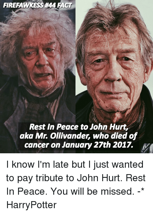 ollivander: FIRERAMMYKESSA44 IACT  Rest In Peace to John Hurt,  aka Mr. Ollivander, who died of  cancer on January 27th 2017. I know I'm late but I just wanted to pay tribute to John Hurt. Rest In Peace. You will be missed. -* HarryPotter