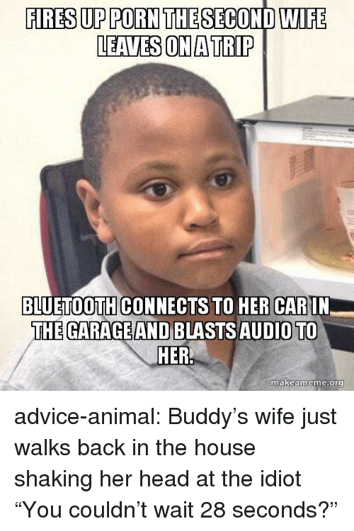 "Advice, Bluetooth, and Head: FIRES UP PORN THE SECOND WIFE  LEAVES ON A TRIP  BLUETOOTH CONNECTS TO HER CARIN  THE GARAGE AND BLASTSAUDIO TO  makeame  me.org advice-animal:  Buddy's wife just walks back in the house shaking her head at the idiot ""You couldn't wait 28 seconds?"""