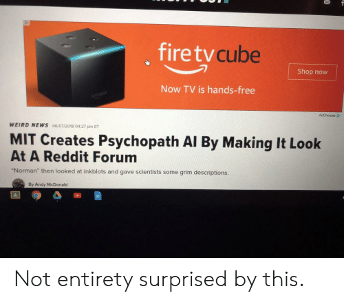 "News, Reddit, and Weird: , firetv  cube  Shop now  Now TV is hands-free  mazon  WEIRD NEWS 06/07/2018 04:27 pm ET  MIT Creates Psychopath Al By Making It Look  At A Reddit Forum  ""Norman"" then looked at inkblots and gave scientists some grim descriptions.  By Andy McDonald Not entirety surprised by this."