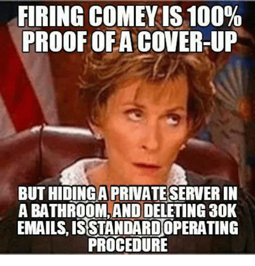Anaconda, Memes, and 🤖: FIRING COMEY IS 100%  PROOF OF A COVER-UP  BUT HIDINGA PRIVATE SERVER IN  ABATHROOM AND DELETING 30K  EMAILS ISSTANDARDOPERATING  PROCEDURE