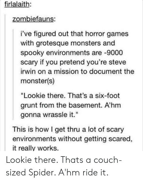 """Monster, Spider, and Steve Irwin: firlalaith:  zombiefauns:  i've figured out that horror games  with grotesque monsters and  spooky environments are -9000  scary if you pretend you're steve  irwin on a mission to document the  monster(s)  """"Lookie there. That's a six-foot  grunt from the basement. A'hm  gonna wrassle it.""""  This is how I get thru a lot of scary  environments without getting scared  it really works. Lookie there. Thats a couch-sized Spider. A'hm ride it."""