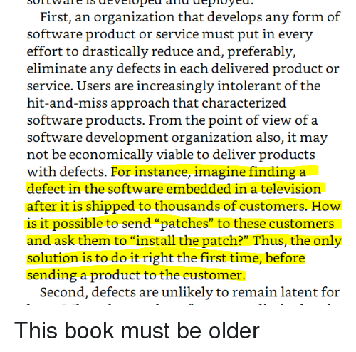"Increasingly: First, an organization that develops any form of  effort to drastically reduce and, preferably,  eliminate any defects in each delivered product or  service. Users are increasingly intolerant of the  hit-and-miss approach that characterized  software products. From the point of view of a  software development organization also, it may  not be economically viable to deliver products  with defects. For instance, imagine finding a  defect in the software embedded in a television  after it is shipped to thousands of customers. How  is it possible to send ""patches"" to these customers  and ask them to ""install the patch?"" Thus, the only  solution is to do it right the first time, before  sending a product to the customer.  Second, defects are unlikely to remain latent for This book must be older"