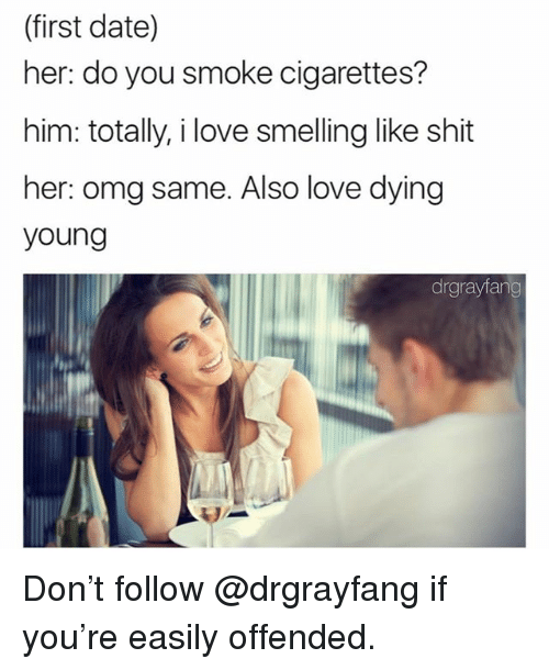 Love, Memes, and Omg: (first date)  her: do you smoke cigarettes?  him: totally, i love smelling like shit  her: omg same. Also love dying  young  drgrayiang Don't follow @drgrayfang if you're easily offended.