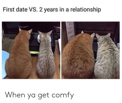 Dank, Date, and In a Relationship: First date VS. 2 years in a relationship When ya get comfy