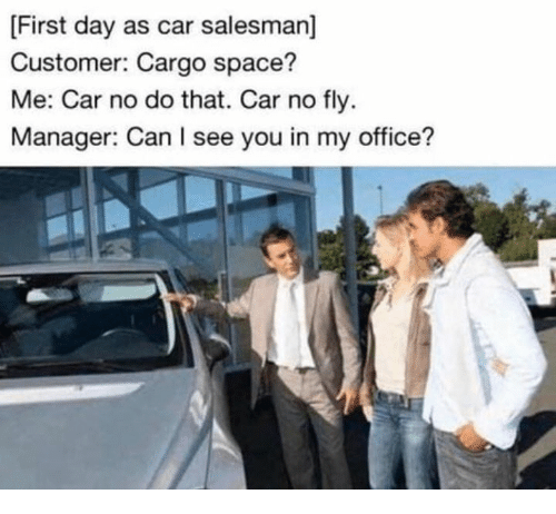 Dank, Office, and Space: [First day as car salesman]  Customer: Cargo space?  Me: Car no do that. Car no fly  Manager: Can I see you in my office?