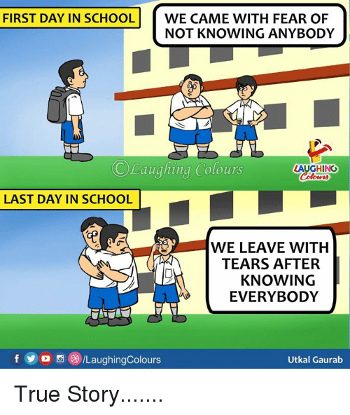 School, True, and True Story: FIRST DAY IN SCHOOL  WE CAME WITH FEAR OF  NOT KNOWING ANYBODY  ©Laughing Colours  LAUGHING  LAST DAY IN SCHOOL  WE LEAVE WITH  TEARS AFTER  KNOWING  EVERYBODY  f  /LaughingColours  Utkal Gaurab True Story.......