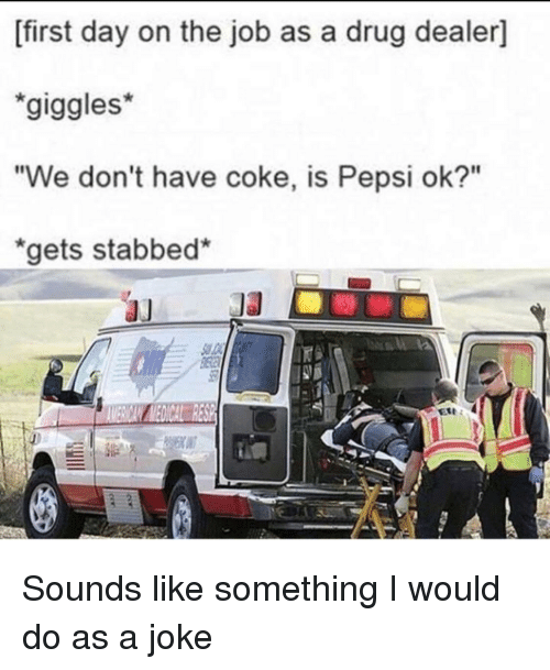 "Drug Dealer, Pepsi, and Drug: [first day on the job as a drug dealer]  giggles*  ""We don't have coke, is Pepsi ok?""  gets stabbed* Sounds like something I would do as a joke"