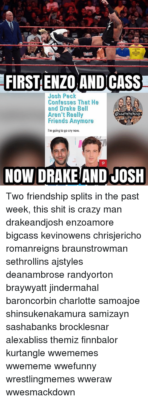 Pecks: FIRST ENZO ANDICASS  Josh Peck  Confesses That He  and Drake Bell  Aren't Really  Friends Anymore  I'm going to go cry now  Tl  NOW DRAKEIAND JOSH Two friendship splits in the past week, this shit is crazy man drakeandjosh enzoamore bigcass kevinowens chrisjericho romanreigns braunstrowman sethrollins ajstyles deanambrose randyorton braywyatt jindermahal baroncorbin charlotte samoajoe shinsukenakamura samizayn sashabanks brocklesnar alexabliss themiz finnbalor kurtangle wwememes wwememe wwefunny wrestlingmemes wweraw wwesmackdown