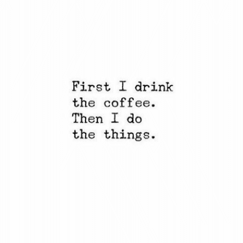 Then Do: First I drink  the coffee.  Then do  the things.