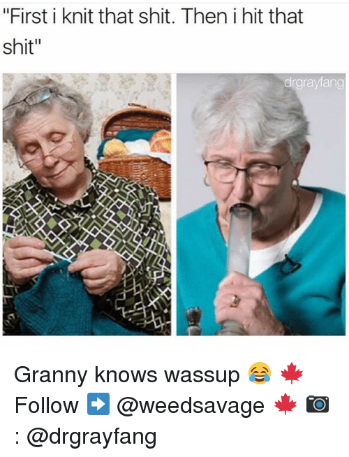 """Memes, Shit, and 🤖: """"First i knit that shit. Then i hit that  shit""""  drgrayfang Granny knows wassup 😂 🍁Follow ➡ @weedsavage 🍁 📷: @drgrayfang"""