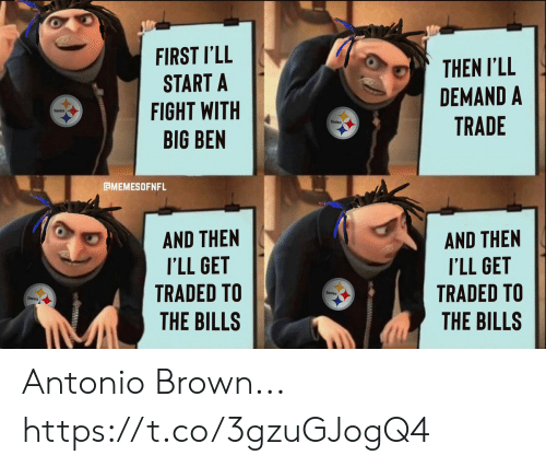 Football, Nfl, and Sports: FIRST I'LL  START A  FIGHT WITH  BIG BEN  THEN I'LL  DEMAND A  TRADE  Steelers  Sleelers  BMEMESOFNFL  AND THEN  I'LL GET  TRADED TO  AND THEN  I'LL GET  TRADED TO  THE BILLS  Steelers  Steelers  THE BILLS Antonio Brown... https://t.co/3gzuGJogQ4