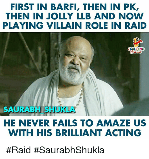 Brilliant, Acting, and Never: FIRST IN BARFI, THEN IN PK,  THEN IN JOLLY LLB AND NOW  PLAYING VILLAIN ROLE IN RAID  AUGHING  oters  SAURABH SHUKLA  HE NEVER FAILS TO AMAZE US  WITH HIS BRILLIANT ACTING #Raid #SaurabhShukla