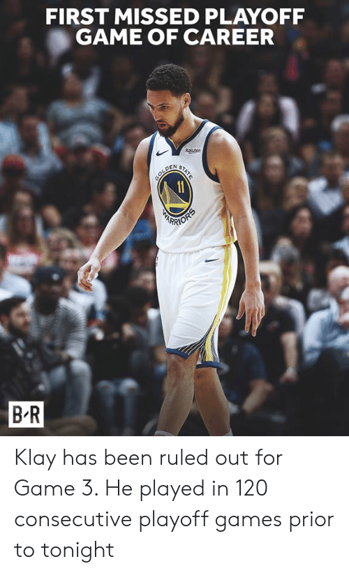 Game, Games, and Been: FIRST MISSED PLAYOFF  GAME OF CAREER  Rokuten  STATE  sOLD  11  DEN  RIOPS  B-R Klay has been ruled out for Game 3. He played in 120 consecutive playoff games prior to tonight