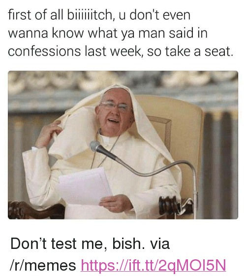 "Take A Seat: first of all biiiitch, u don't even  wanna know what ya man said in  confessions last week, so take a seat. <p>Don&rsquo;t test me, bish. via /r/memes <a href=""https://ift.tt/2qMOI5N"">https://ift.tt/2qMOI5N</a></p>"