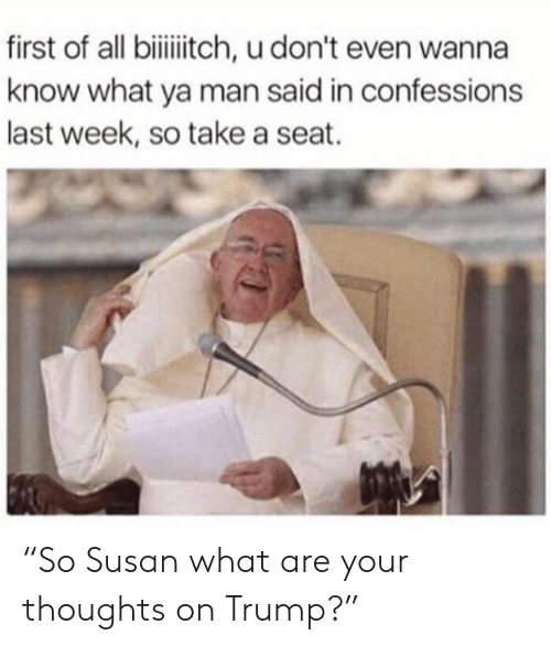 "Take A Seat: first of all biitch, u don't even wanna  know what ya man said in confessions  last week, so take a seat. ""So Susan what are your thoughts on Trump?"""