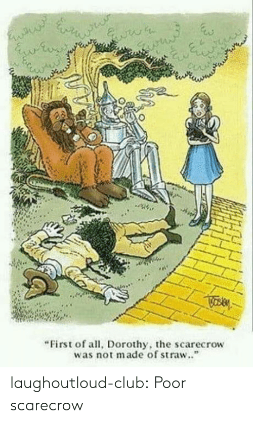 """Club, Tumblr, and Blog: """"First of all, Dorothy, the scarecrow  was not made of straw.."""" laughoutloud-club:  Poor scarecrow"""