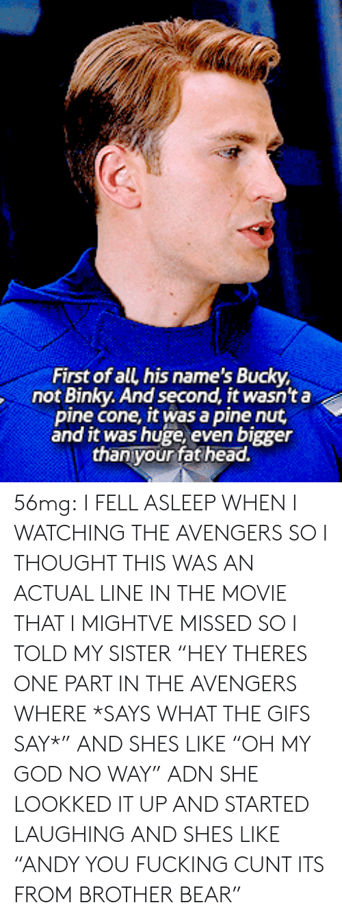"Fucking, God, and Head: First of all his name's Bucky  not Binky. And second, it wasnt a  pine cone, it was a pine nut  and it was huge, even bigger  thanyour fat head. 56mg: I FELL ASLEEP WHEN I WATCHING THE AVENGERS SO I THOUGHT THIS WAS AN ACTUAL LINE IN THE MOVIE THAT I MIGHTVE MISSED SO I TOLD MY SISTER ""HEY THERES ONE PART IN THE AVENGERS WHERE *SAYS WHAT THE GIFS SAY*"" AND SHES LIKE ""OH MY GOD NO WAY"" ADN SHE LOOKKED IT UP AND STARTED LAUGHING AND SHES LIKE ""ANDY YOU FUCKING CUNT ITS FROM BROTHER BEAR"""