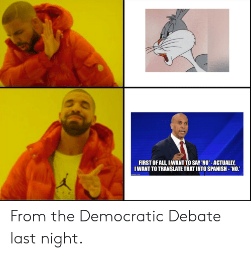 debate-last-night: FIRST OF ALL, IWANT TO SAY 'NO'-ACTUALLY,  IWANT TO TRANSLATE THAT INTO SPANISH- 'NO.  imgflip.com From the Democratic Debate last night.