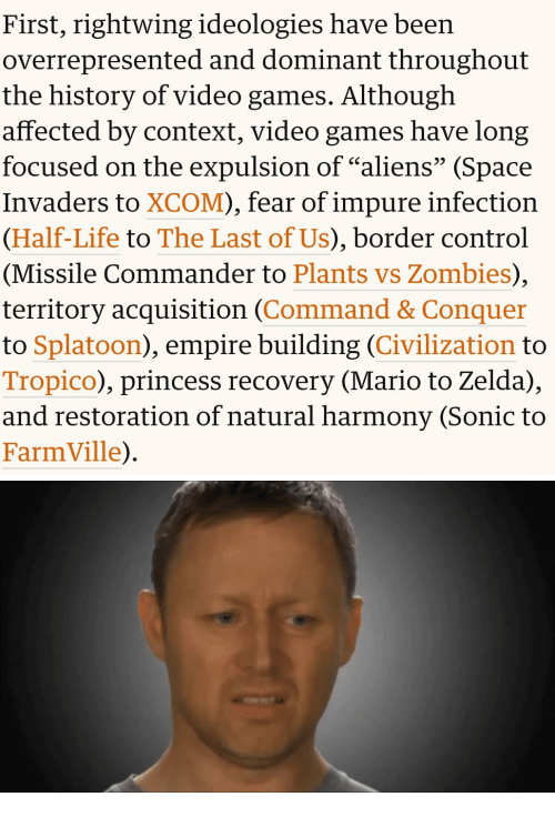 "Empire, FarmVille, and Life: First, rightwing ideologies have been  overrepresented and dominant throughout  the history of video games. Although  affected by context, video games have long  focused on the expulsion of ""aliens"" (Space  Invaders to XCOM), fear of impure infection  (Half-Life to The Last of Us), border control  (Missile Commander to Plants vs Zombies),  territory acquisition (Command & Conquer  to Splatoon), empire building (Civilization to  Tropico), princess recovery (Mario to Zelda),  and restoration of natural harmony (Sonic to  FarmVille)"
