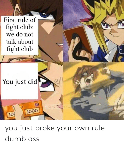 Ass, Club, and Dumb: First rule of  fight club:  we do not  talk about  fight club  You just did  SLAYINGNIEVE  1000  10 you just broke your own rule dumb ass