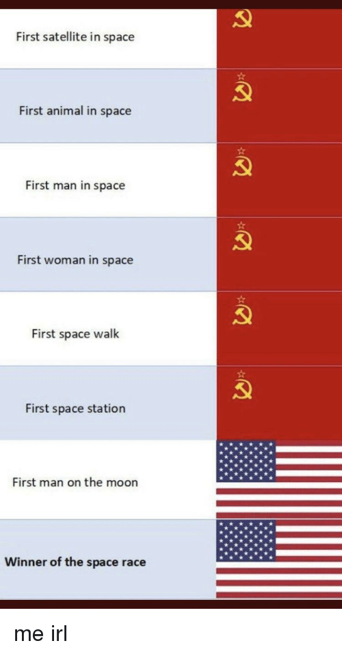 Animal, Moon, and Space: First satellite in space  First animal in space  First man in space  First woman in space  First space walk  First space station  First man on the moon  Winner of the space race me irl