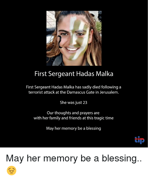 Family, Friends, and Memes: First Sergeant Hadas Malka  First Sergeant Hadas Malka has sadly died following a  terrorist attack at the Damascus Gate in Jerusalem.  She was just 23  Our thoughts and prayers are  with her family and friends at this tragic time  May her memory be a blessing  tip May her memory be a blessing.. 😔