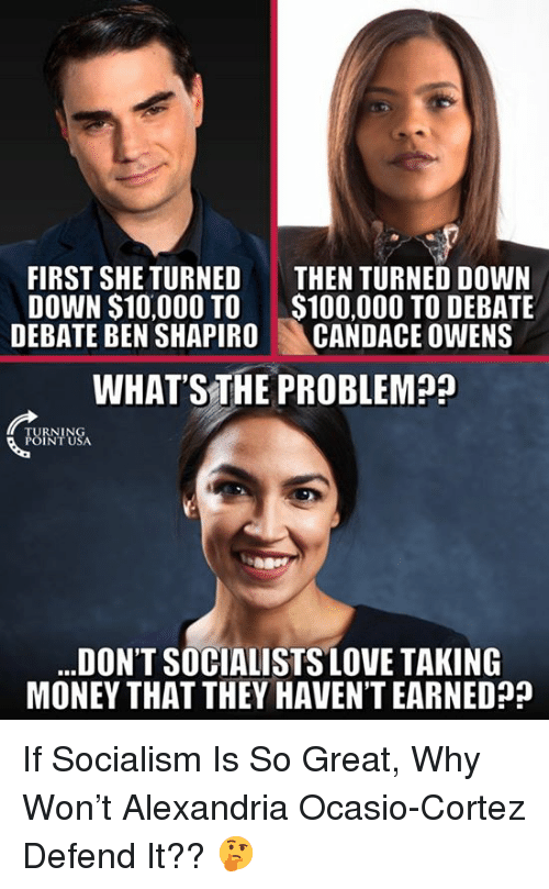 Anaconda, Love, and Memes: FIRST SHE TURNED THEN TURNED DOWN  DOWN $10,000 TO$100,00O TO DEBATE  DEBATE BEN SHAPIRO CANDACE OWENS  WHAT S THE PROBLEMa?  RNINC  INTU  DON'T SOCIALISTS LOVE TAKING  MONEY THAT THEY HAVEN'T EARNED If Socialism Is So Great, Why Won't Alexandria Ocasio-Cortez Defend It?? 🤔